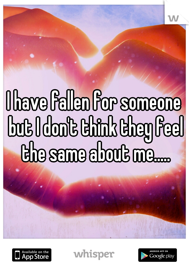 I have fallen for someone but I don't think they feel the same about me.....