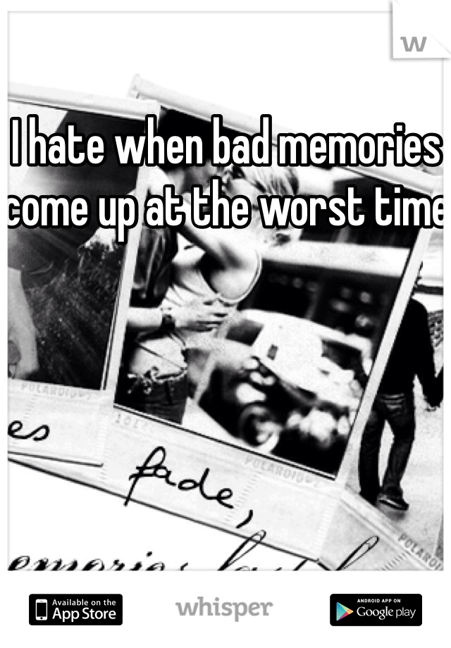 I hate when bad memories come up at the worst time