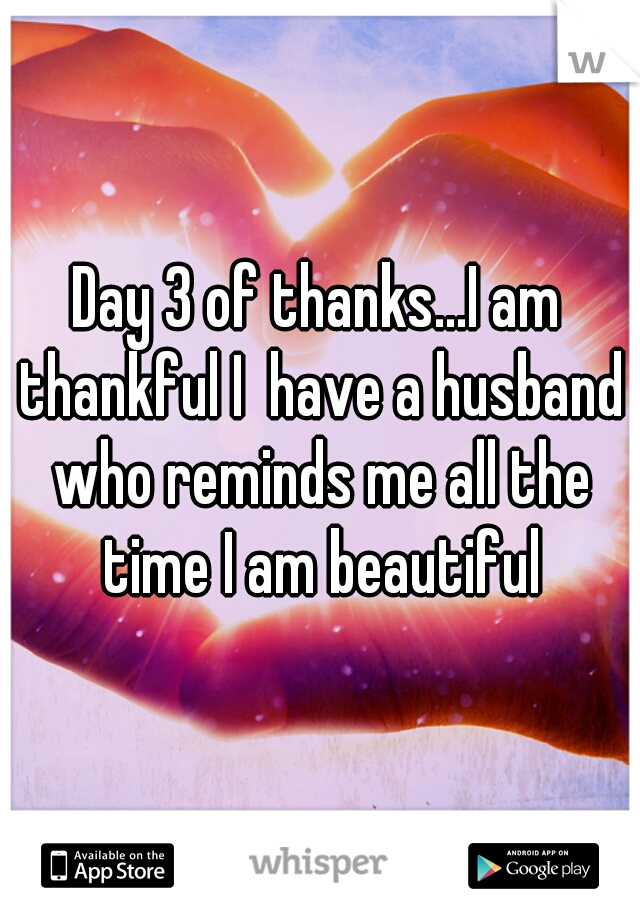 Day 3 of thanks...I am thankful I  have a husband who reminds me all the time I am beautiful
