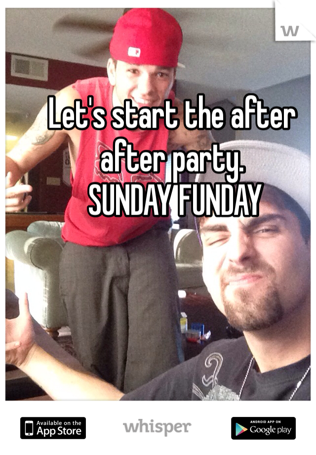 Let's start the after after party.  SUNDAY FUNDAY