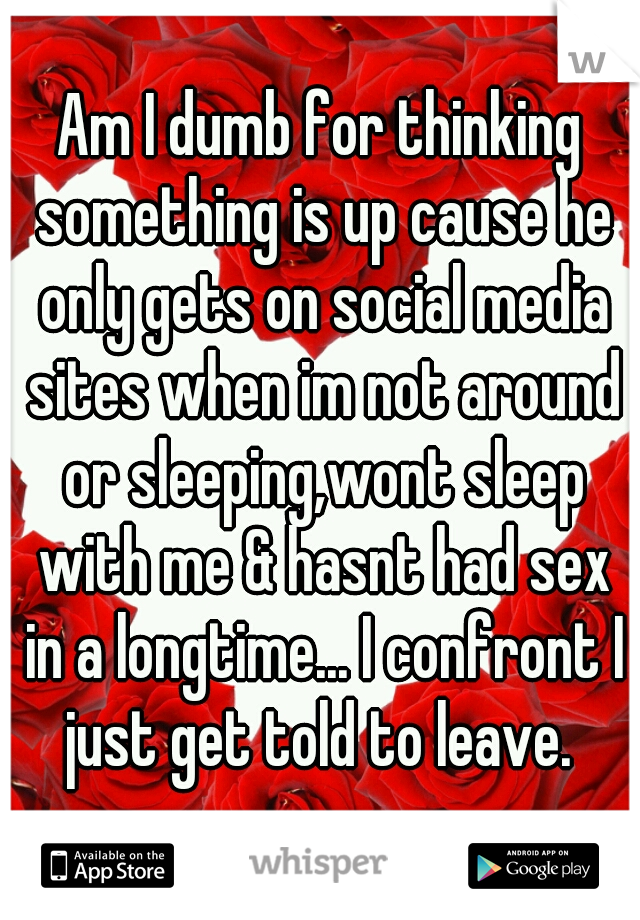 Am I dumb for thinking something is up cause he only gets on social media sites when im not around or sleeping,wont sleep with me & hasnt had sex in a longtime... I confront I just get told to leave.