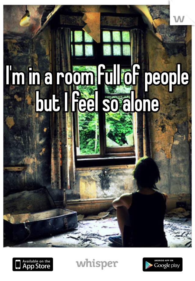 I'm in a room full of people but I feel so alone