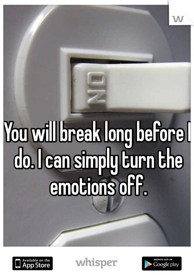 You will break long before I do. I can simply turn the emotions off.