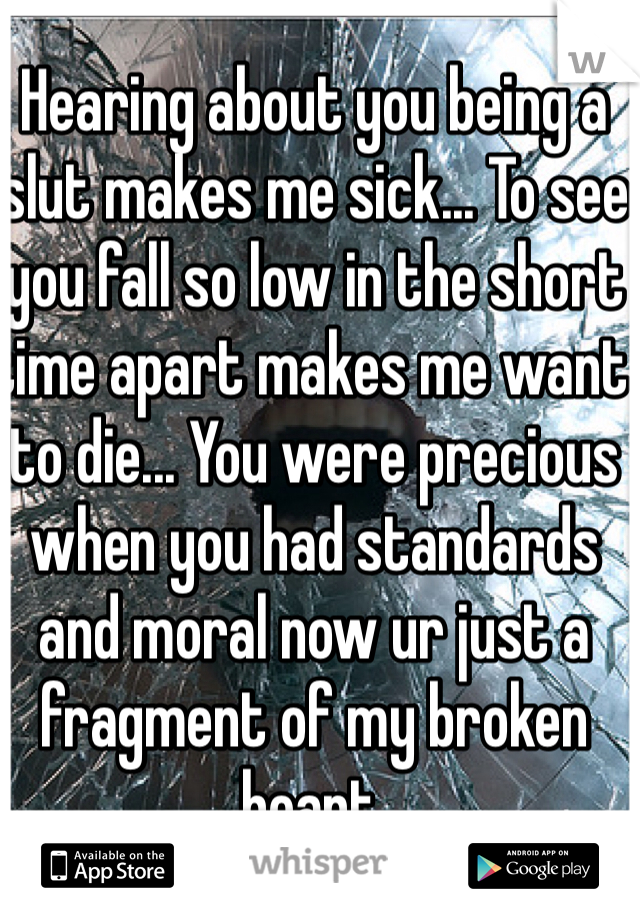 Hearing about you being a slut makes me sick... To see you fall so low in the short time apart makes me want to die... You were precious when you had standards and moral now ur just a fragment of my broken heart.