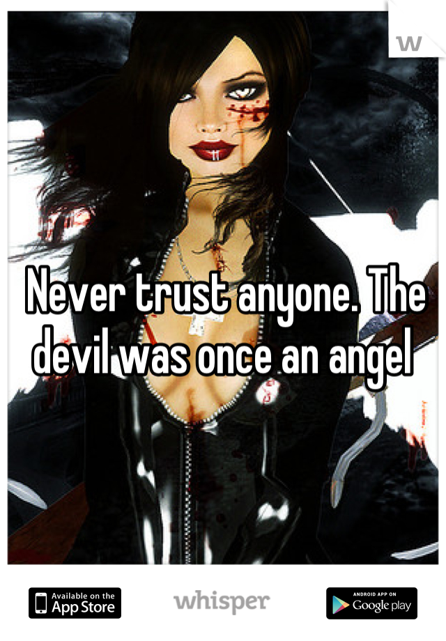 Never trust anyone. The devil was once an angel