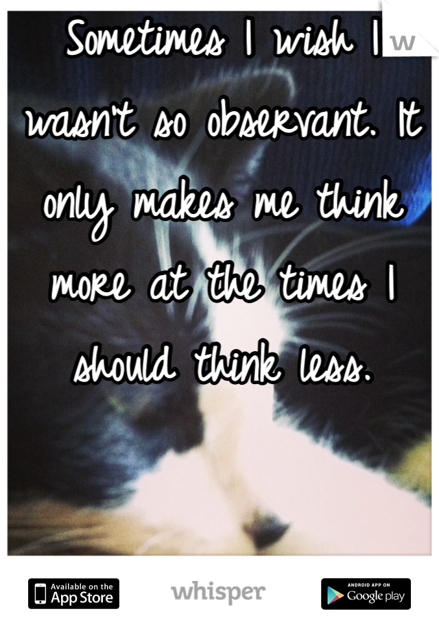 Sometimes I wish I wasn't so observant. It only makes me think more at the times I should think less.