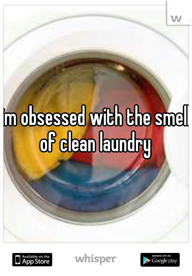 im obsessed with the smell of clean laundry