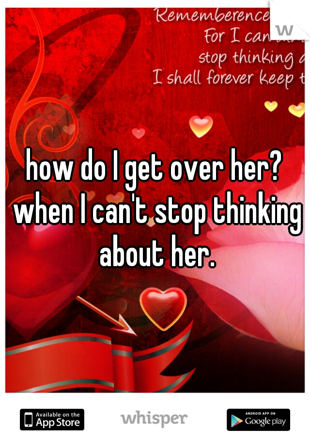 how do I get over her? when I can't stop thinking about her.