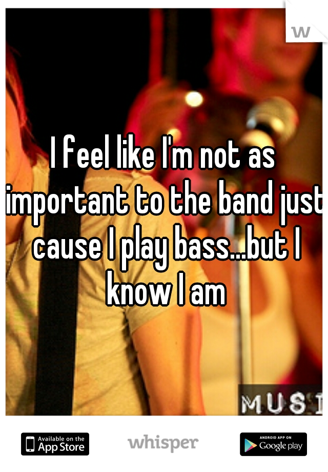 I feel like I'm not as important to the band just cause I play bass...but I know I am