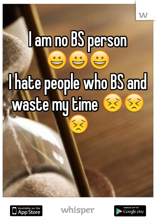 I am no BS person  😀😀😀 I hate people who BS and waste my time 😣😣😣