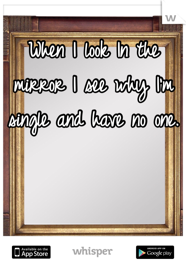 When I look In the mirror I see why I'm single and have no one.