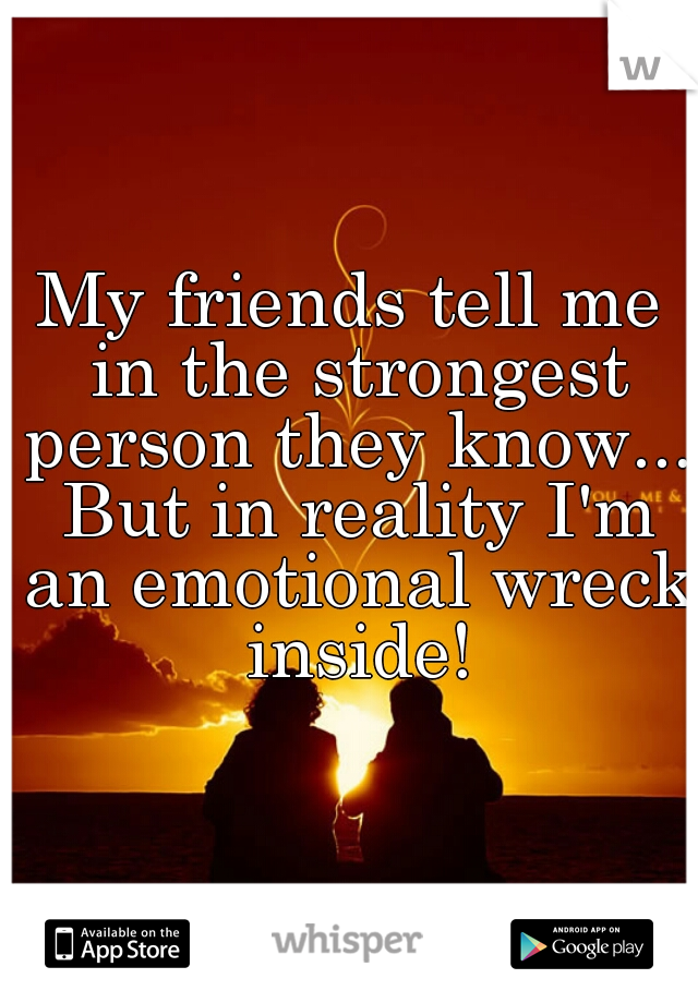 My friends tell me in the strongest person they know... But in reality I'm an emotional wreck inside!