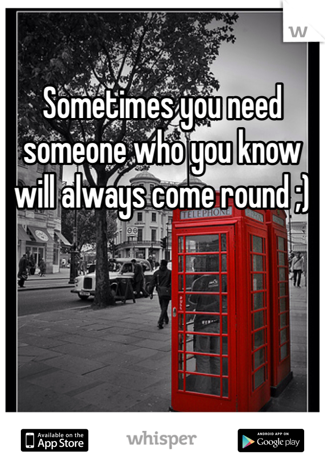 Sometimes you need someone who you know will always come round ;)