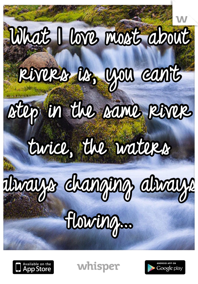 What I love most about rivers is, you can't step in the same river twice, the waters always changing always flowing...