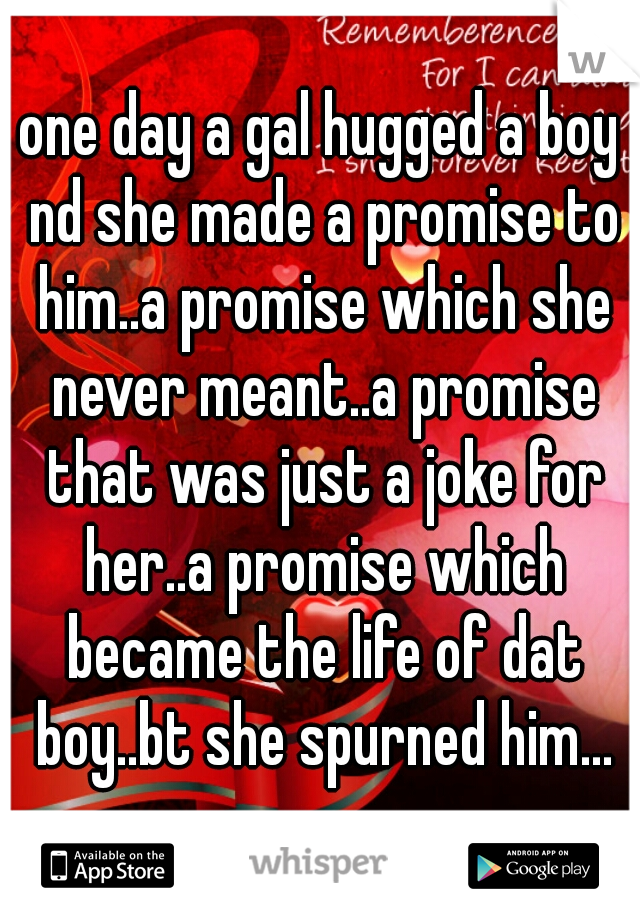 one day a gal hugged a boy nd she made a promise to him..a promise which she never meant..a promise that was just a joke for her..a promise which became the life of dat boy..bt she spurned him...