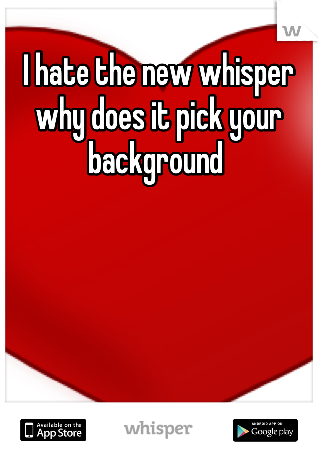 I hate the new whisper why does it pick your background