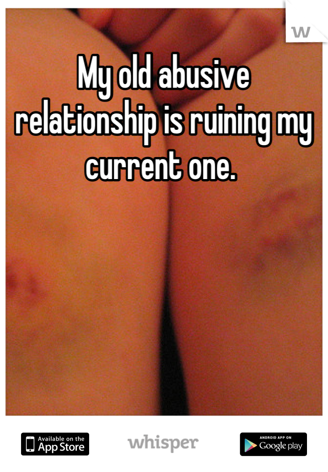 My old abusive relationship is ruining my current one.