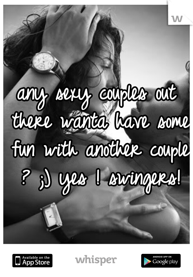 any sexy couples out there wanta have some fun with another couple ? ;) yes ! swingers!