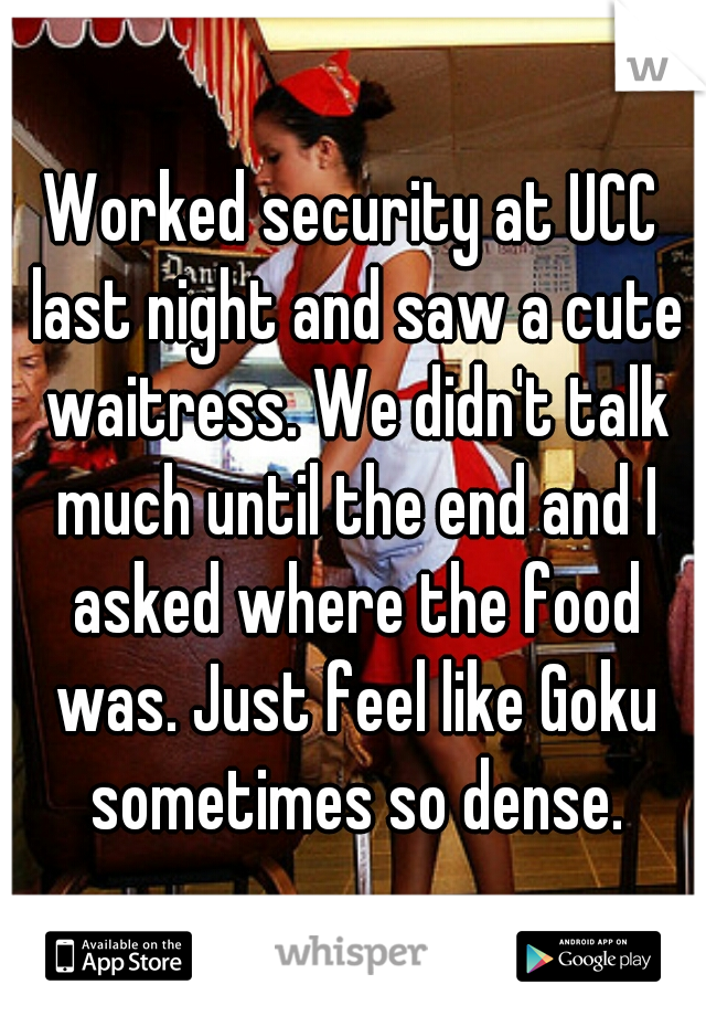 Worked security at UCC last night and saw a cute waitress. We didn't talk much until the end and I asked where the food was. Just feel like Goku sometimes so dense.