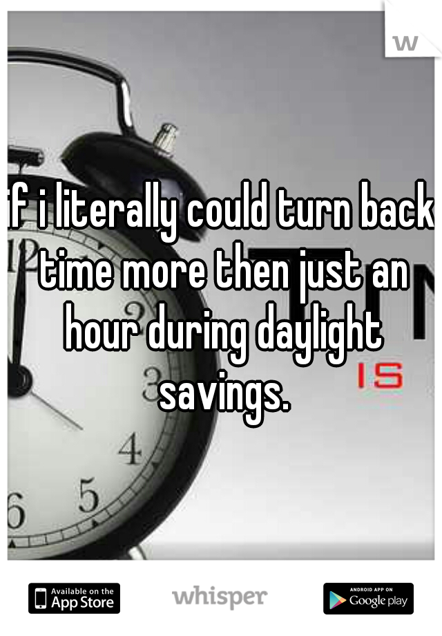 if i literally could turn back time more then just an hour during daylight savings.