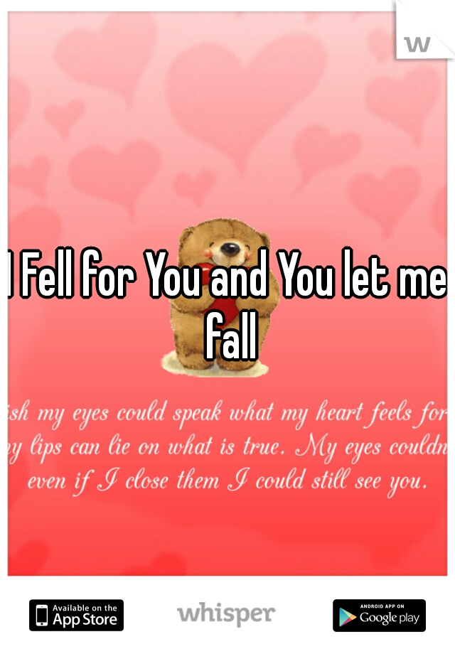 I Fell for You and You let me fall