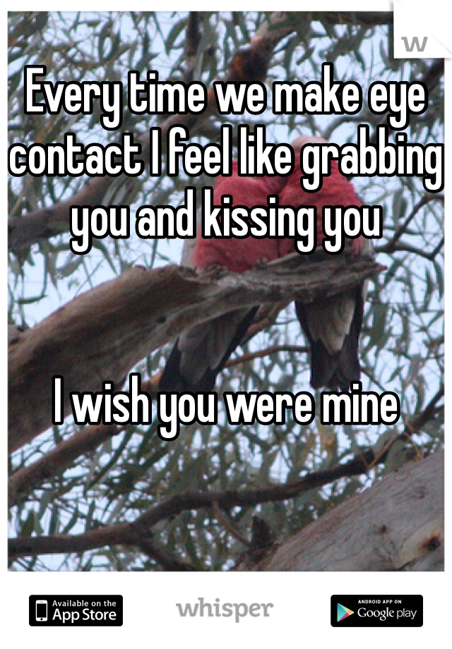 Every time we make eye contact I feel like grabbing you and kissing you    I wish you were mine
