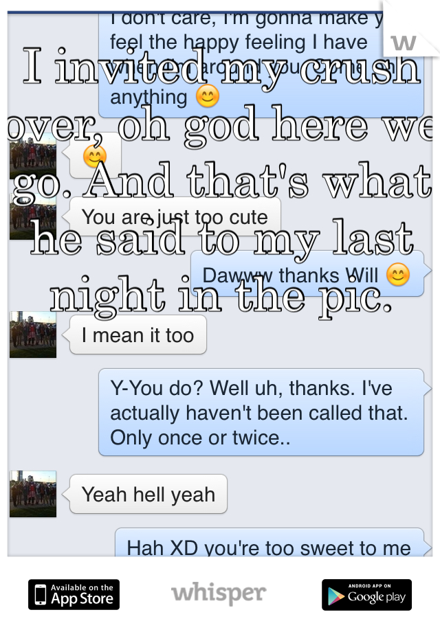 I invited my crush over, oh god here we go. And that's what he said to my last night in the pic.