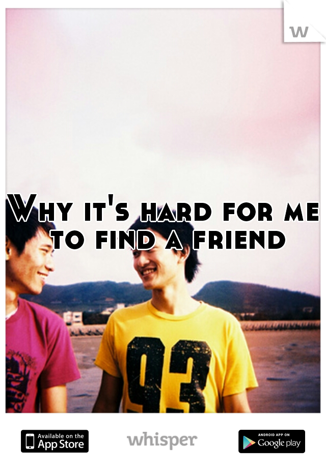 Why it's hard for me to find a friend