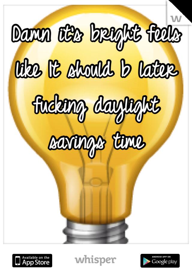 Damn it's bright feels like It should b later fucking daylight savings time
