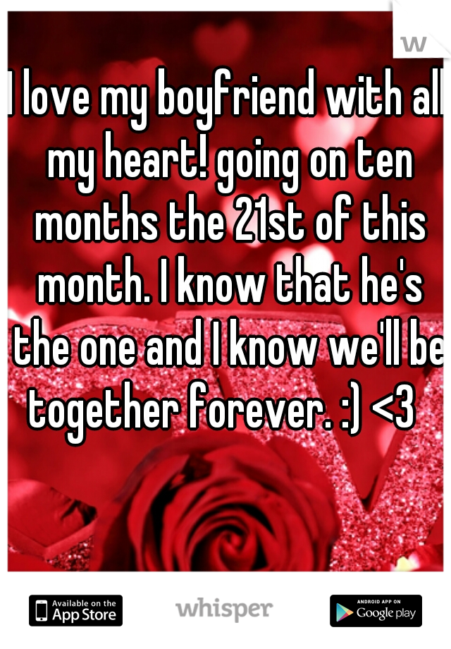 I love my boyfriend with all my heart! going on ten months the 21st of this month. I know that he's the one and I know we'll be together forever. :) <3