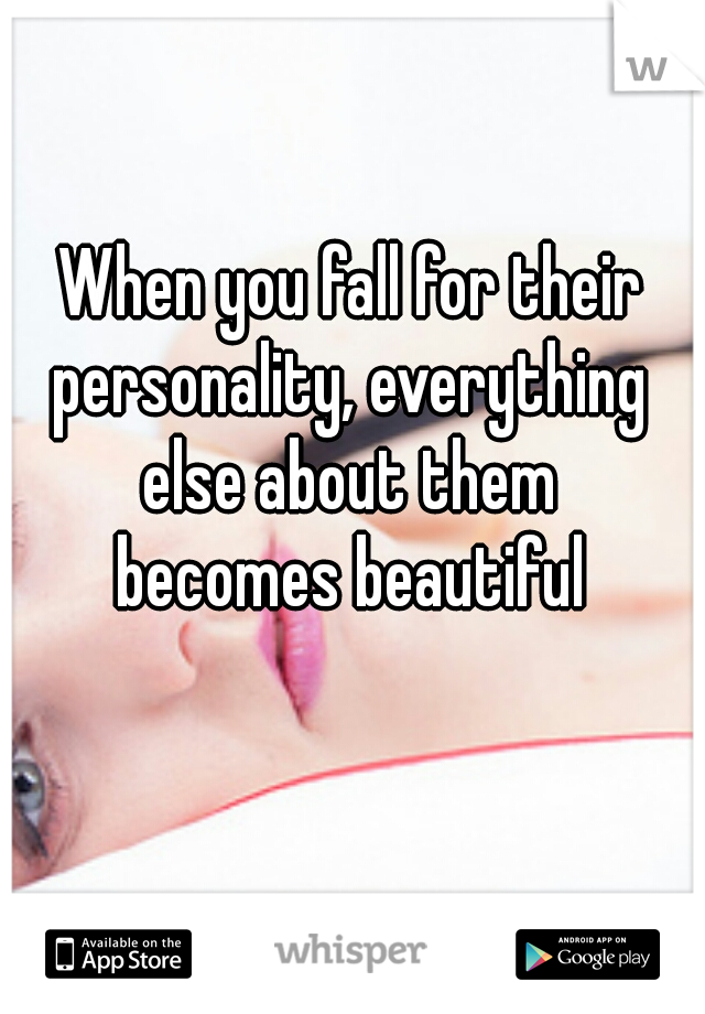 When you fall for their  personality, everything  else about them  becomes beautiful