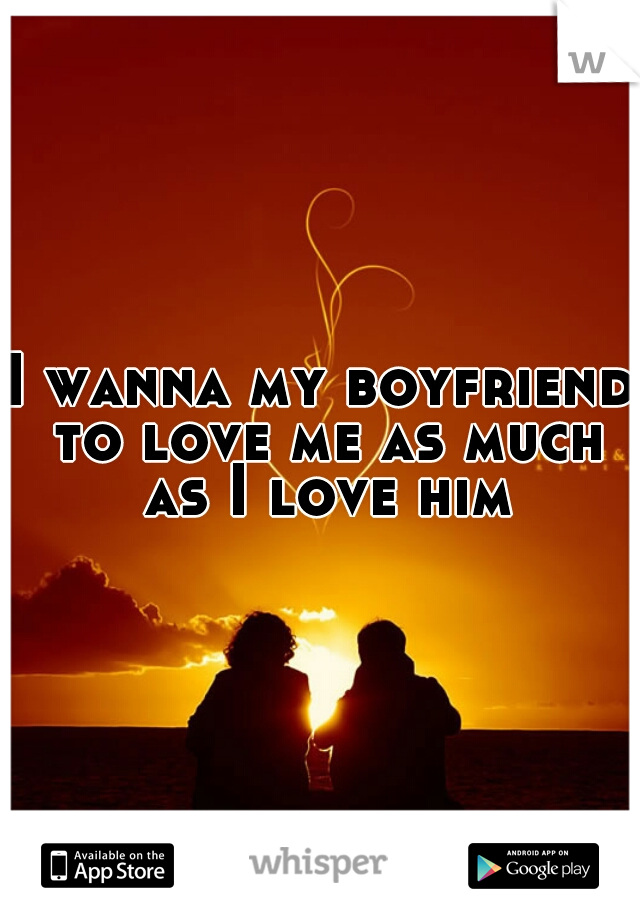 I wanna my boyfriend to love me as much as I love him