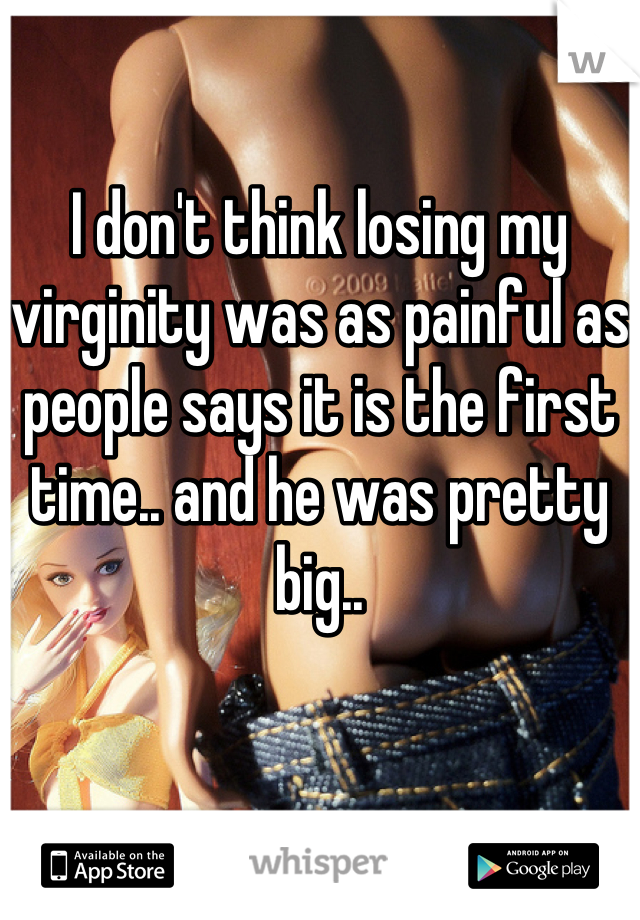 I don't think losing my virginity was as painful as people says it is the first time.. and he was pretty big..