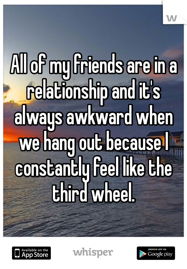 All of my friends are in a relationship and it's always awkward when we hang out because I constantly feel like the third wheel.