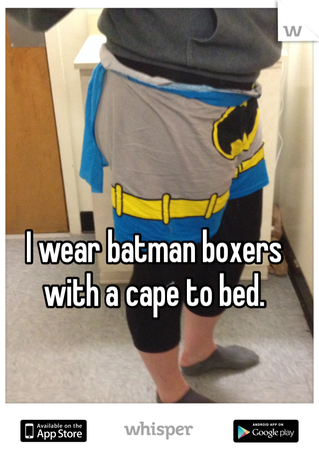I wear batman boxers with a cape to bed.