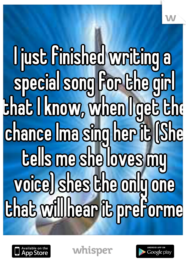 I just finished writing a special song for the girl that I know, when I get the chance Ima sing her it (She tells me she loves my voice) shes the only one that will hear it preformed
