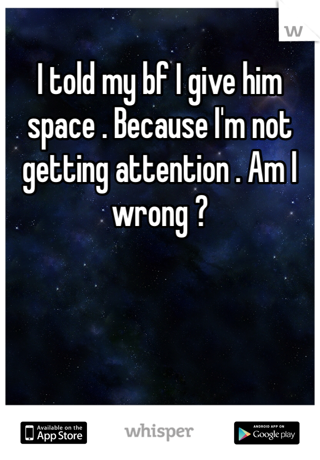 I told my bf I give him space . Because I'm not getting attention . Am I wrong ?