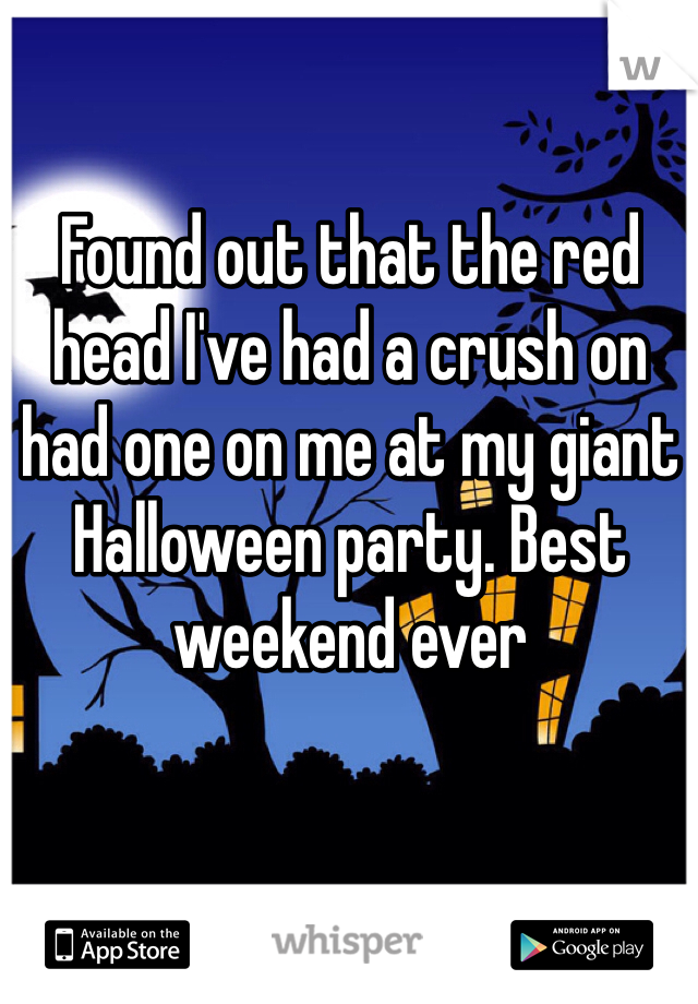 Found out that the red head I've had a crush on had one on me at my giant Halloween party. Best weekend ever