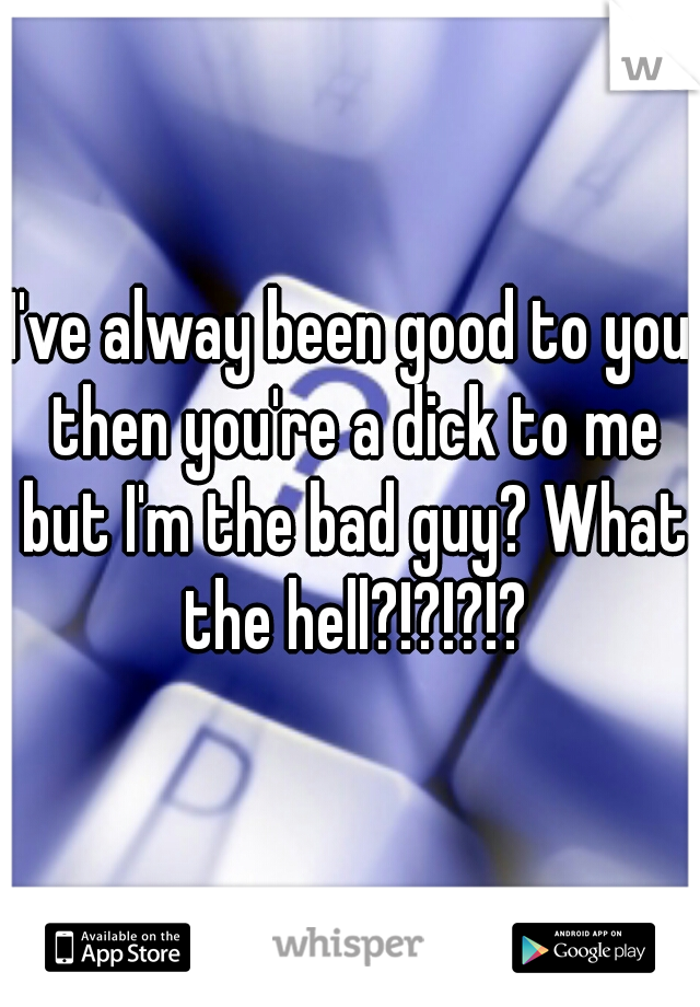I've alway been good to you then you're a dick to me but I'm the bad guy? What the hell?!?!?!?
