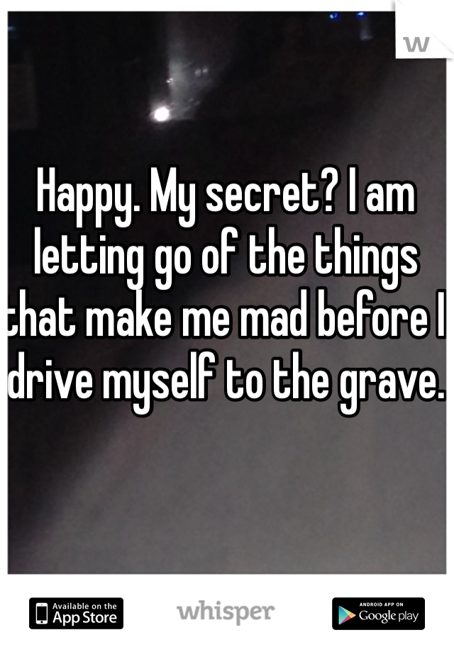 Happy. My secret? I am letting go of the things that make me mad before I drive myself to the grave.