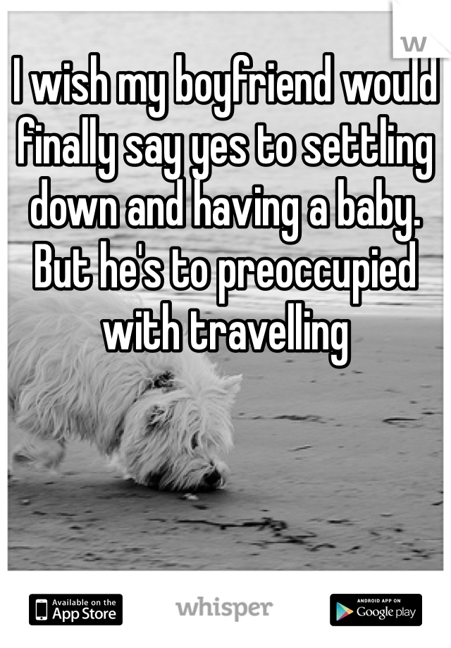 I wish my boyfriend would finally say yes to settling down and having a baby. But he's to preoccupied with travelling