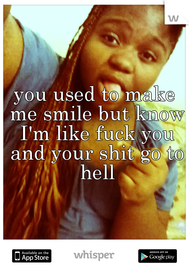 you used to make me smile but know I'm like fuck you and your shit go to hell
