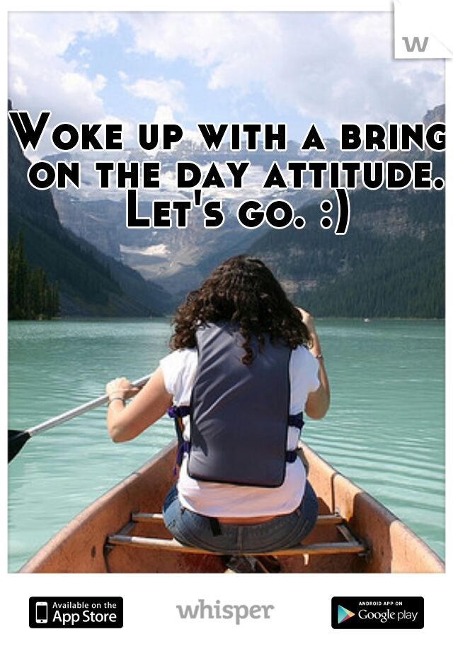 Woke up with a bring on the day attitude. Let's go. :)