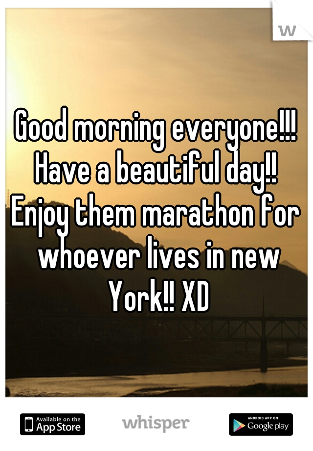 Good morning everyone!!! Have a beautiful day!! Enjoy them marathon for whoever lives in new York!! XD