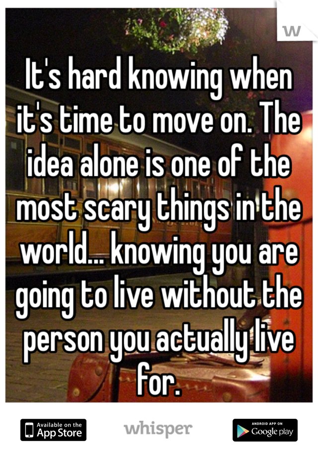It's hard knowing when it's time to move on. The idea alone is one of the most scary things in the world... knowing you are going to live without the person you actually live for.