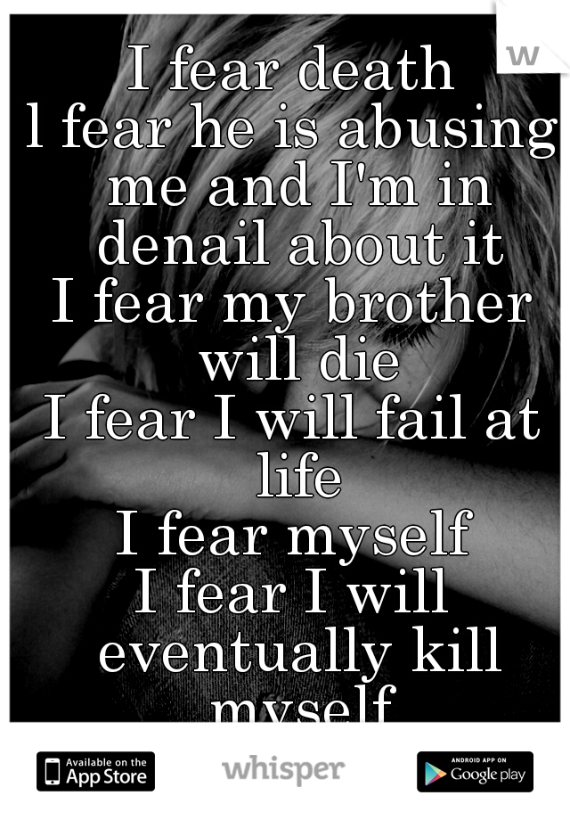 I fear death l fear he is abusing me and I'm in denail about it I fear my brother will die I fear I will fail at life I fear myself I fear I will eventually kill myself I fear I will go insane