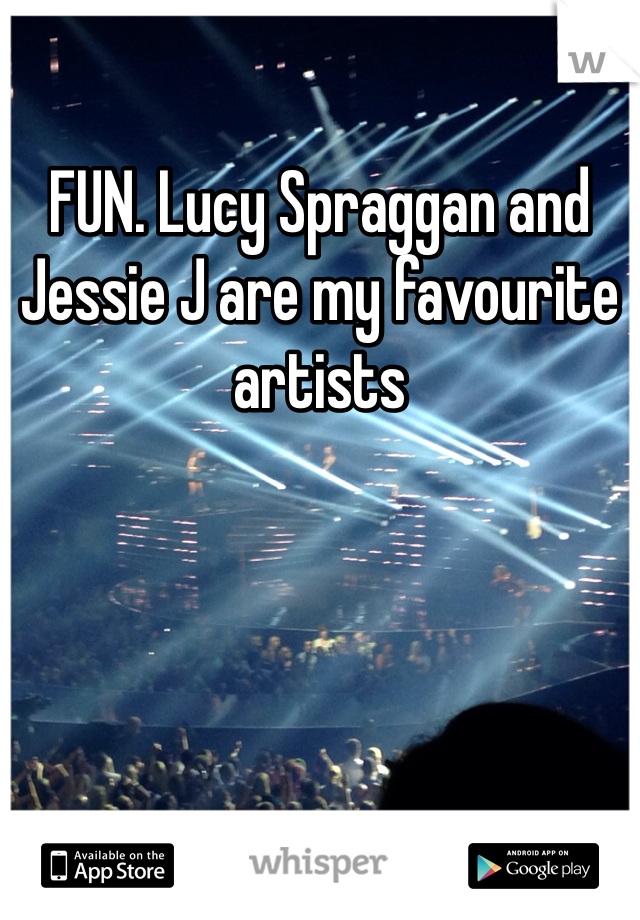 FUN. Lucy Spraggan and Jessie J are my favourite artists