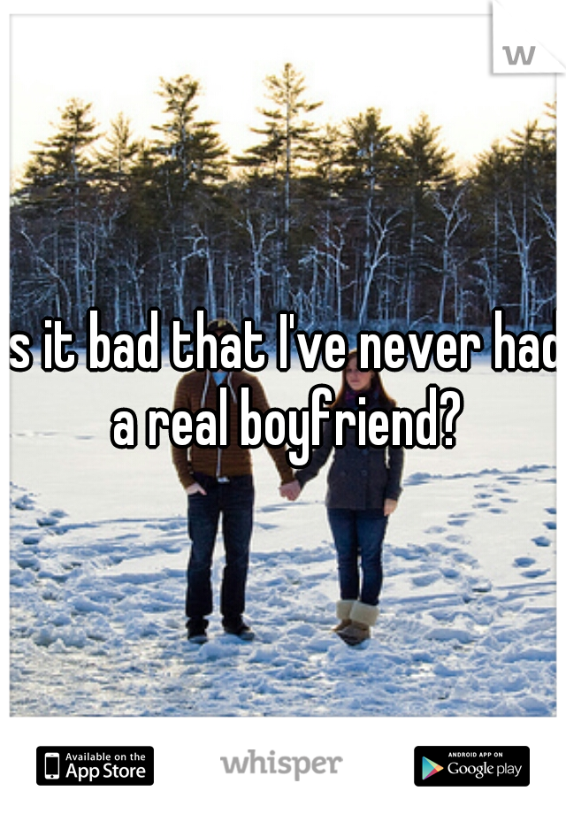 Is it bad that I've never had a real boyfriend?