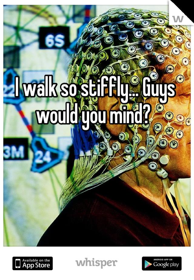 I walk so stiffly... Guys would you mind?