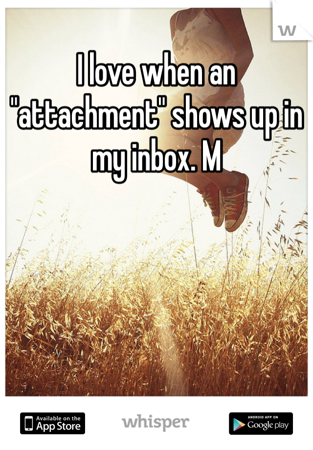 """I love when an """"attachment"""" shows up in my inbox. M"""